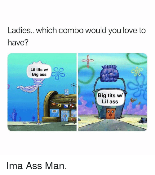 Ass, Love, and Tits: Ladies..which combo would you love to  have?  Lil tits w/  Big ass  Big tits w/  Lil ass Ima Ass Man.