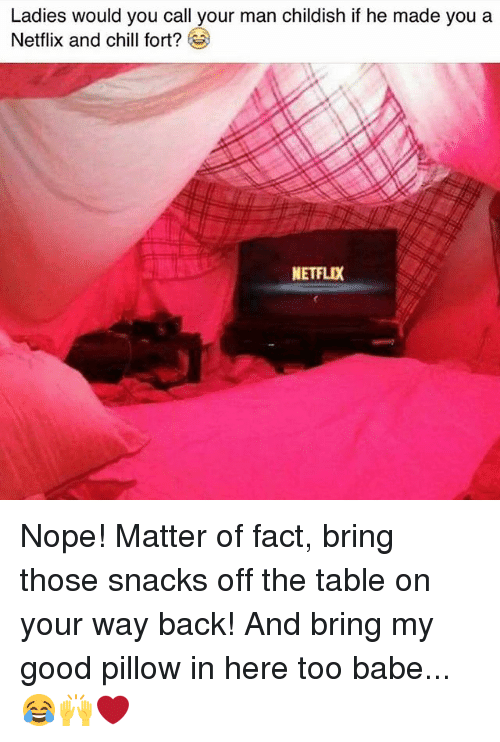 Netflix And Chilling: Ladies would you call your man childish if he made you a  Netflix and chill fort?  NETFLIX Nope! Matter of fact, bring those snacks off the table on your way back! And bring my good pillow in here too babe...😂🙌❤