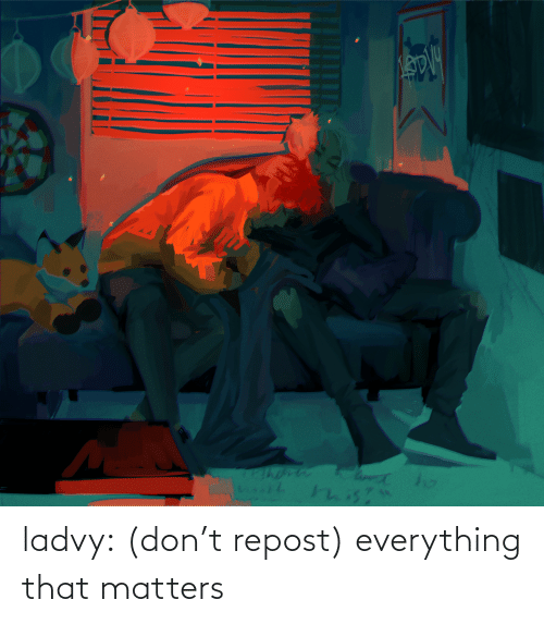 repost: ladvy: (don't repost) everything that matters