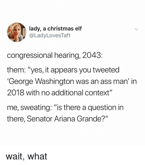 "Ariana Grande, Ass, and Christmas: lady, a christmas elf  @LadyLovesTaft  congressional hearing, 2043  them: ""yes, it appears you tweeted  'George Washington was an ass man' in  2018 with no additional context""  me, sweating: ""is there a question in  there, Senator Ariana Grande?"" wait, what"