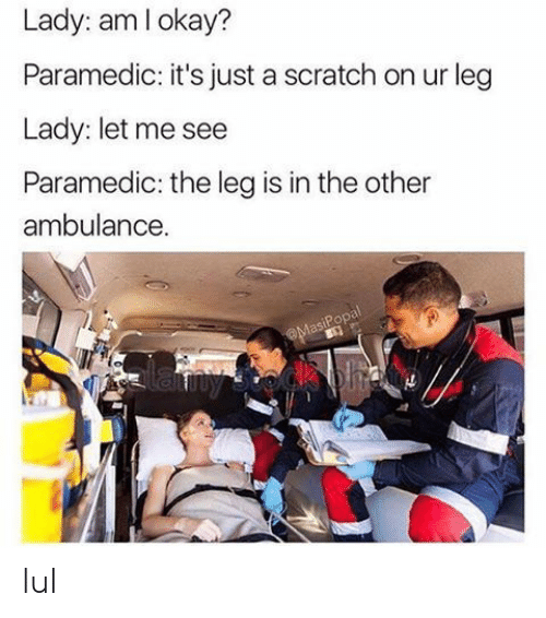 Paramedic: Lady: am lokay?  Paramedic: it's just a scratch on ur leg  Lady: let me see  Paramedic: the leg is in the other  ambulance. lul
