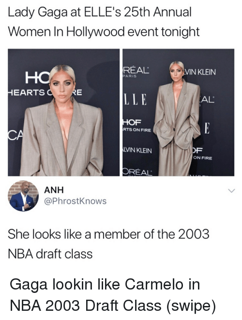 Fire, Lady Gaga, and Memes: Lady Gaga at ELLE's 25th Annual  Women In Hollywood event tonight  REAL  VIN KLEIN  PARİS  HEARTS  LLE  AL  HOF  RTS ON FIRE  LVIN KLEIN  OF  ON FIRE  OREAL  ANH  @PhrostKnows  She looks like a member of the 2003  NBA draft class Gaga lookin like Carmelo in NBA 2003 Draft Class (swipe)
