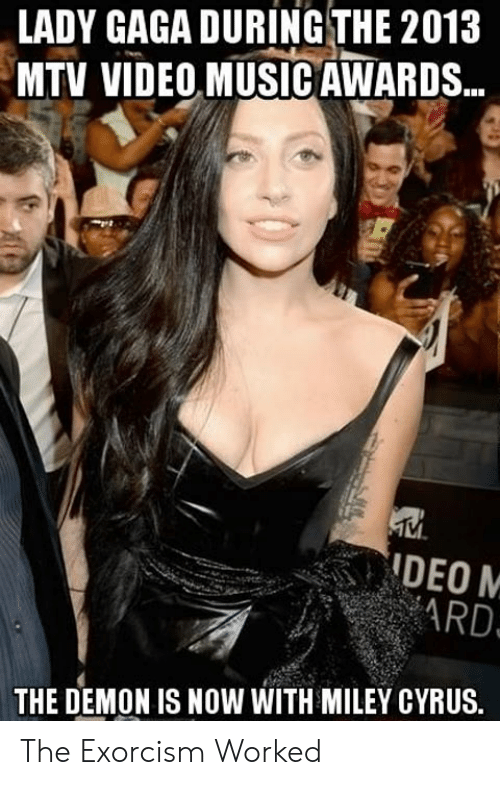 Exorcism Meme: LADY GAGA DURING THE 2013  MTV VIDEO MUSIC AWARDS..  ARD  THE DEMON IS NOW WITH MILEY CYRUS. The Exorcism Worked