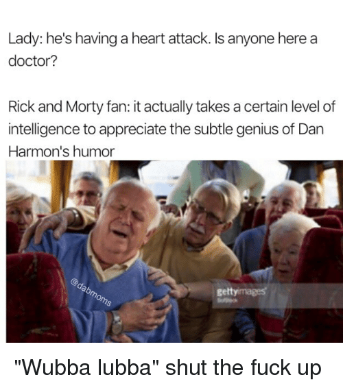 "Geniusism: Lady: he's having a heart attack. Is anyone here a  doctor?  Rick and Morty fan: it actually takes a certain level of  intelligence to appreciate the subtle genius of Dan  Harmon's humor  gettyimages ""Wubba lubba"" shut the fuck up"