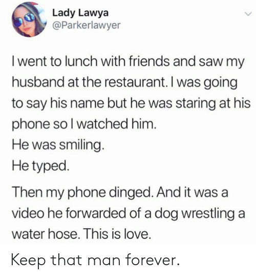 Typed: Lady Lawya  @Parkerlawyer  I went to lunch with friends and saw my  husband at the restaurant. I was going  to say his name but he was staring at his  phone soI watched him.  He was smiling.  He typed.  Then my phone dinged. And it was a  video he forwarded of a dog wrestling a  water hose. This is love. Keep that man forever.