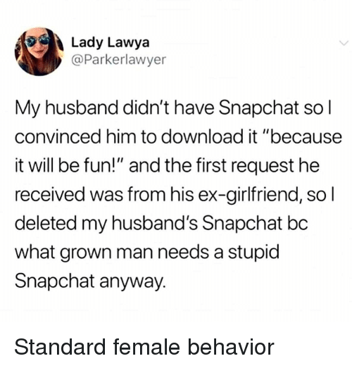 """ex girlfriend: Lady Lawya  @Parkerlawyer  My husband didn't have Snapchat so l  convinced him to download it """"because  it will be fun!"""" and the first request he  received was from his ex-girlfriend, so l  deleted my husband's Snapchat bc  what grown man needs a stupid  Snapchat anyway. Standard female behavior"""