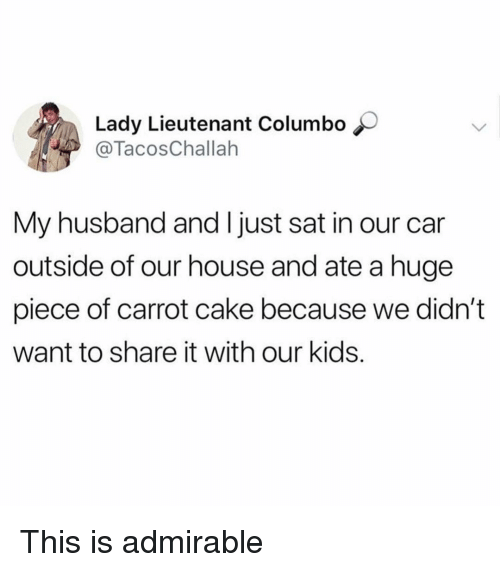 Funny, Cake, and House: Lady Lieutenant Columbo  @TacosChallah  My husband and I just sat in our car  outside of our house and ate a huge  piece of carrot cake because we didn't  want to share it with our kids. This is admirable