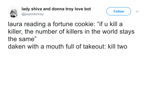 "Donna: lady shiva and donna troy love bot  @psylockinney  Follow  laura reading a fortune cookie: ""if u kill a  killer, the number of killers in the world stays  the same""  daken with a mouth full of takeout: kill two"