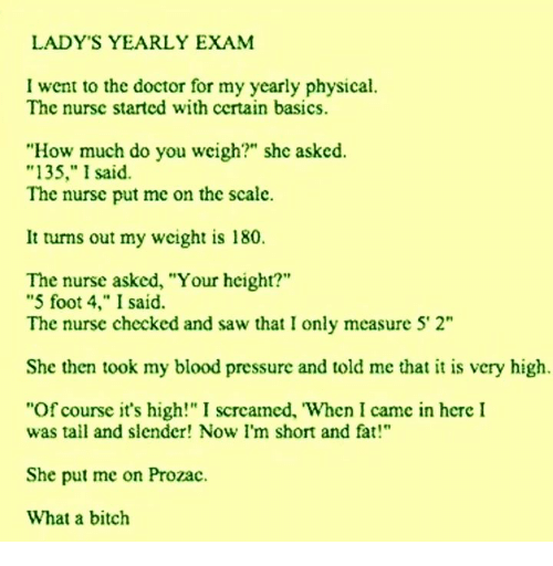 """im short: LADY'S YEARLY EXAM  I went to the doctor for my yearly physical.  The nursc started with certain basics.  """"How much do you weigh?"""" she asked.  135,"""" I said  The nursc put me on the scale.  It turns out my weight is 180.  The nurse asked, """"Your height?""""  """"5 foot 4,"""" I said.  The nurse checked and saw that I only measure 5' 2""""  She then took my blood pressure and told me that it is very high.  """"Of course it's high!"""" I scrcamed, When I came in here I  was tall and slender! Now I'm short and fat!""""  She put me on Prozac.  What a bitch"""