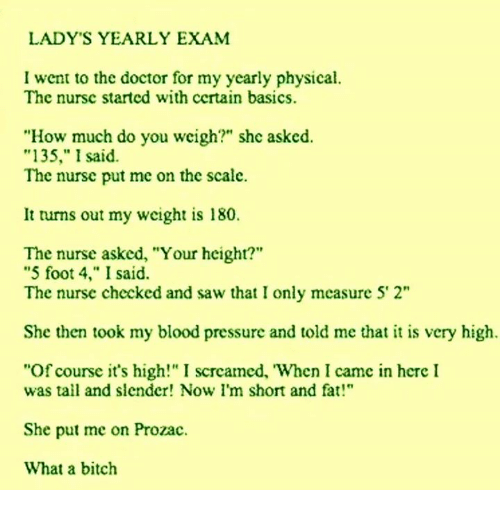 """im short: LADY'S YEARLY EXAM  I went to the doctor for my yearly physical.  The nursc started with certain basics.  """"How much do you weigh?"""" she asked.  """"135,"""" I said  The nursc put me on the scale.  It turns out my weight is 180.  The nurse asked, """"Your height?""""  """"5 foot 4,"""" I said.  The nurse checked and saw that I only measure 5 2""""  She then took my blood pressure and told me that it is very high  """"Of course it's high!"""" I scrcamed, When I camc in here I  was tall and slender! Now I'm short and fat!""""  She put me on Prozac.  What a bitch"""