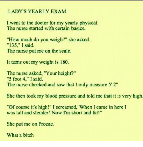 """im short: LADY'S YEARLY EXAM  I went to the doctor for my yearly physical.  The nursc started with certain basics.  """"How much do you wcigh?"""" shc asked.  """"135,"""" 1 said.  The nurse put me on the scale.  It turns out my wcight is 180.  The nurse asked, """"Your hcight?""""  """"5 foot 4,"""" I said.  The nurse checked and saw that I only measure 5' 2""""  She then took my blood pressure and told me that it is very high.  """"Of course it's high!"""" I scrcamed, When I camc in hcre  was tall and slender! Now I'm short and fat!""""  She put me on Prozac.  What a bitch"""