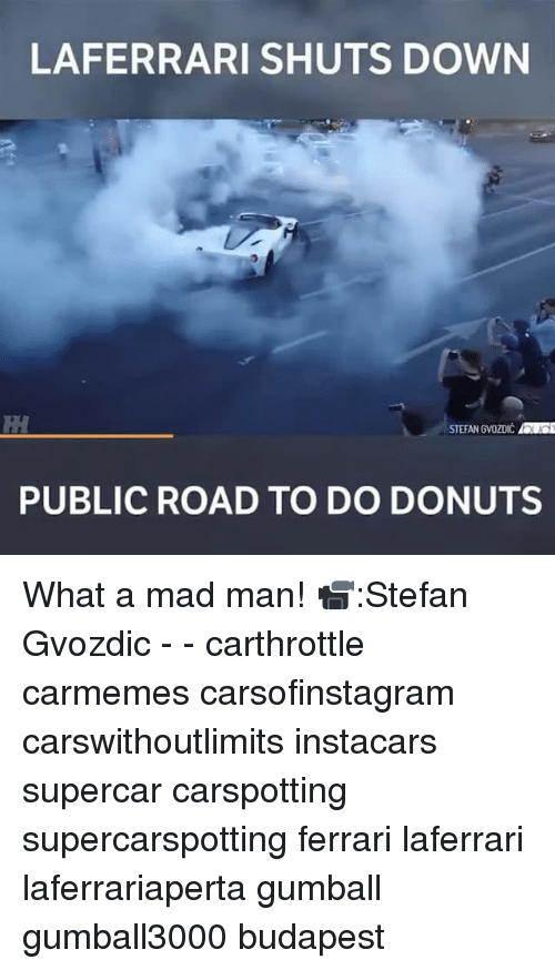 Ferrari, Memes, and Donuts: LAFERRARI SHUTS DOWN  STEFAN GVOZDIC OE  PUBLIC ROAD TO DO DONUTS What a mad man! 📹:Stefan Gvozdic - - carthrottle carmemes carsofinstagram carswithoutlimits instacars supercar carspotting supercarspotting ferrari laferrari laferrariaperta gumball gumball3000 budapest