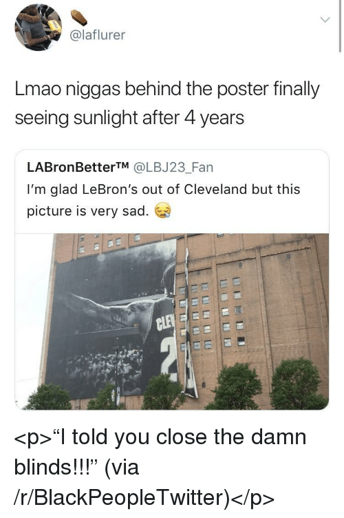 """Blackpeopletwitter, Lmao, and Cleveland: @laflurer  Lmao niggas behind the poster finally  seeing sunlight after 4 years  LABronBetterTM @LBJ23_Fan  I'm glad LeBron's out of Cleveland but this  picture is very sad. <p>""""I told you close the damn blinds!!!"""" (via /r/BlackPeopleTwitter)</p>"""