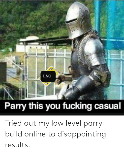 Fucking Casual: LAG  Parry this you fucking casual Tried out my low level parry build online to disappointing results.