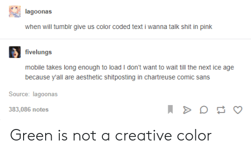 Wait Till: lagoonas  when will tumblr give us color coded text i wanna talk shit in pink  fivelungs  mobile takes long enough to load I don't want to wait till the next ice age  because y'all are aesthetic shitposting in chartreuse comic sans  Source: lagoonas  383,086 notes Green is not a creative color