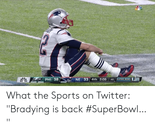 """Bradying Meme: LAII  PHI 38  NE 33 4th 2:09  :40  SUPER BOWL What the Sports on Twitter: """"Bradying is back #SuperBowl… """""""