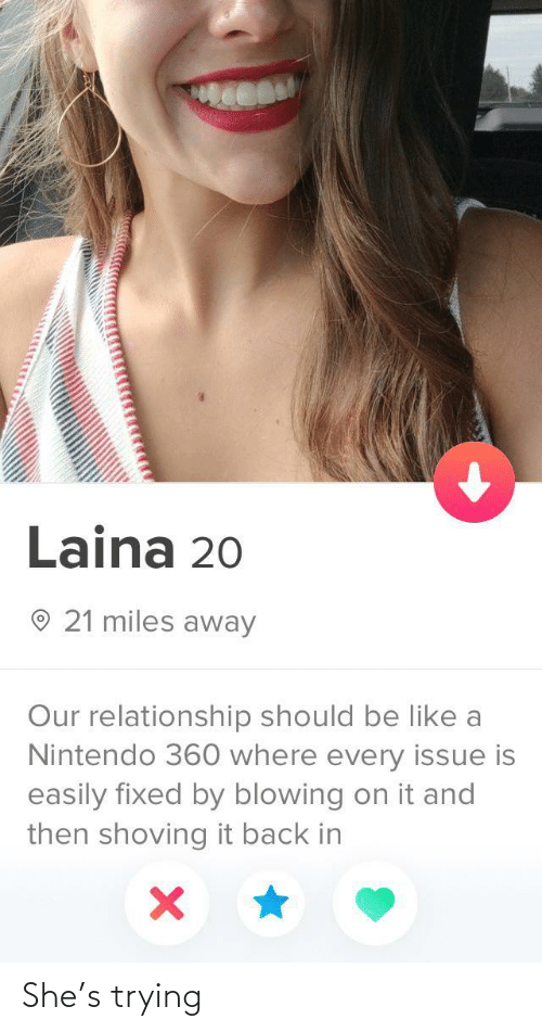 Back In: Laina 20  O 21 miles away  Our relationship should be like a  Nintendo 360 where every issue is  easily fixed by blowing on it and  then shoving it back in She's trying