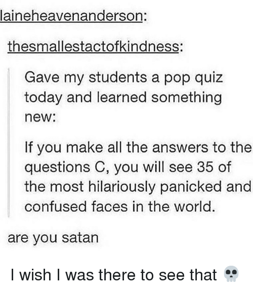 Confused Faces: laineheavenanderson:  thesmallestactofkindness:  Gave my students a pop quiz  today and learned something  new:  If you make all the answers to the  questions C, you will see 35 of  the most hilariously panicked and  confused faces in the world.  are you satan I wish I was there to see that 💀