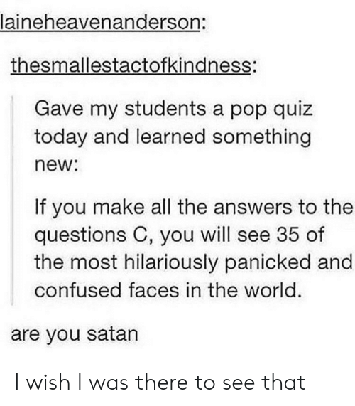 Confused Faces: laineheavenanderson:  thesmallestactofkindness:  Gave my students a pop quiz  today and learned something  new:  If you make all the answers to the  questions C, you will see 35 of  the most hilariously panicked and  confused faces in the world.  are you satan I wish I was there to see that