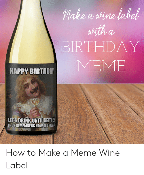 Wine Label: lake a vine label  BIRTHDAY  APPY BIRTHDAR MEME  LETS DRINK UNTIL NEITHER  OF US REMEMBERS HOWIOLD WE AR How to Make a Meme Wine Label