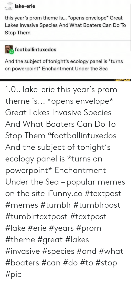 "Memes, Tumblr, and Powerpoint: lake-erie  w  this year's prom theme is... ""opens envelope* Great  Lakes Invasive Species And What Boaters Can Do To  Stop Them  footballintuxedos  And the subject of tonight's ecology panel is *turns  on powerpoint* Enchantment Under the Sea  ifunny.co 1.0.. lake-erie this year's prom theme is... *opens envelope* Great Lakes Invasive Species And What Boaters Can Do To Stop Them ªfootballíntuxedos And the subject of tonight's ecology panel is *turns on powerpoint* Enchantment Under the Sea – popular memes on the site iFunny.co #textpost #memes #tumblr #tumblrpost #tumblrtextpost #textpost #lake #erie #years #prom #theme #great #lakes #invasive #species #and #what #boaters #can #do #to #stop #pic"
