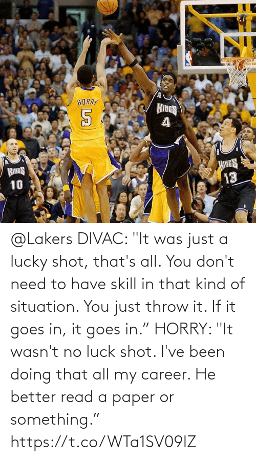 """If It: @Lakers DIVAC: """"It was just a lucky shot, that's all. You don't need to have skill in that kind of situation. You just throw it. If it goes in, it goes in.""""  HORRY: """"It wasn't no luck shot. I've been doing that all my career. He better read a paper or something."""" https://t.co/WTa1SV09lZ"""