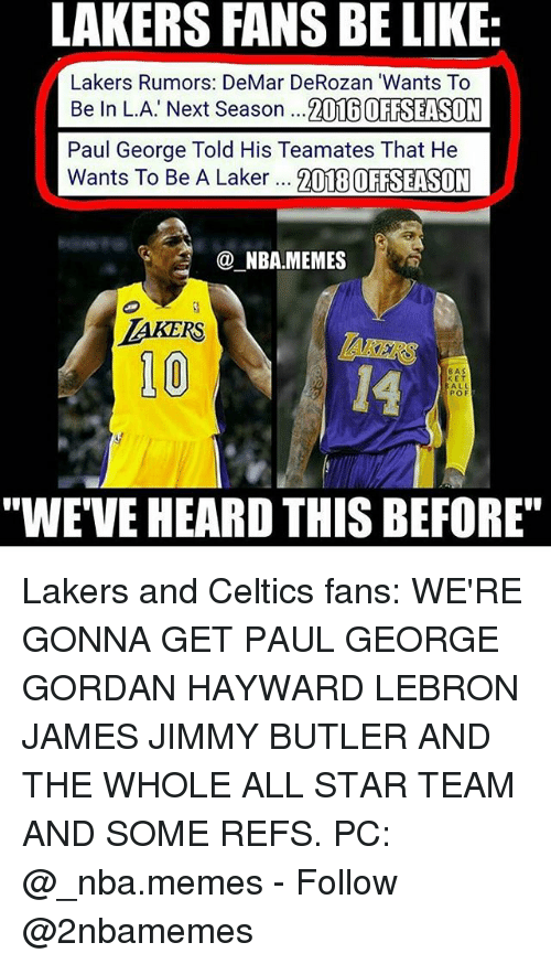 "All Star, Be Like, and DeMar DeRozan: LAKERS FANS BE LIKE:  Lakers Rumors: DeMar DeRozan 'Wants To  Be In L.A' Next Season ...2016 OFTSEASON  Paul George Told His Teamates That He  Wants To Be A Laker 21TEBOFAELSUM  NBA.MEMES  10  14  8AS  E T  ALL  POF  ""WE'VE HEARD THIS BEFORE"" Lakers and Celtics fans: WE'RE GONNA GET PAUL GEORGE GORDAN HAYWARD LEBRON JAMES JIMMY BUTLER AND THE WHOLE ALL STAR TEAM AND SOME REFS. PC: @_nba.memes - Follow @2nbamemes"