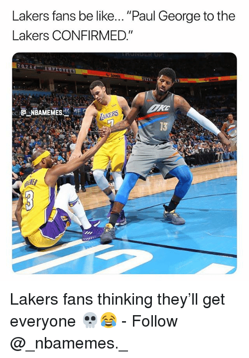 "Be Like, Los Angeles Lakers, and Memes: Lakers fans be like... ""Paul George to the  Lakers CONFIRMED.""  20244 ENFIOYE  ( -@j-NBAMEMESど、4E  AKERS  13  ENER Lakers fans thinking they'll get everyone 💀😂 - Follow @_nbamemes._"