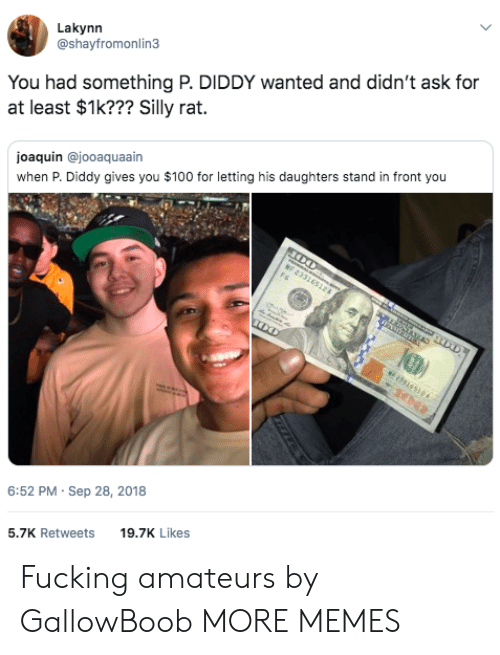 Joaquin: Lakynn  @shayfromonlin3  You had something P. DIDDY wanted and didn't ask for  at least $1k??? Silly rat.  joaquin @jooaquaain  when P. Diddy gives you $100 for letting his daughters stand in front you  6:52 PM- Sep 28, 2018  5.7K Retweets 9.7K Likes Fucking amateurs by GallowBoob MORE MEMES