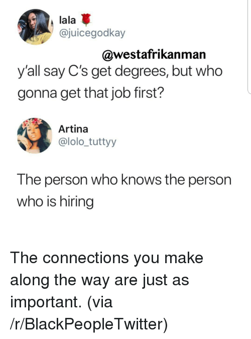 Blackpeopletwitter, Job, and Who: lala  @juicegodkay  @westafrikanman  y'all say C's get degrees, but who  gonna get that job first?  Artina  @lolo_tuttyy  The person who knows the person  who is hiring The connections you make along the way are just as important. (via /r/BlackPeopleTwitter)