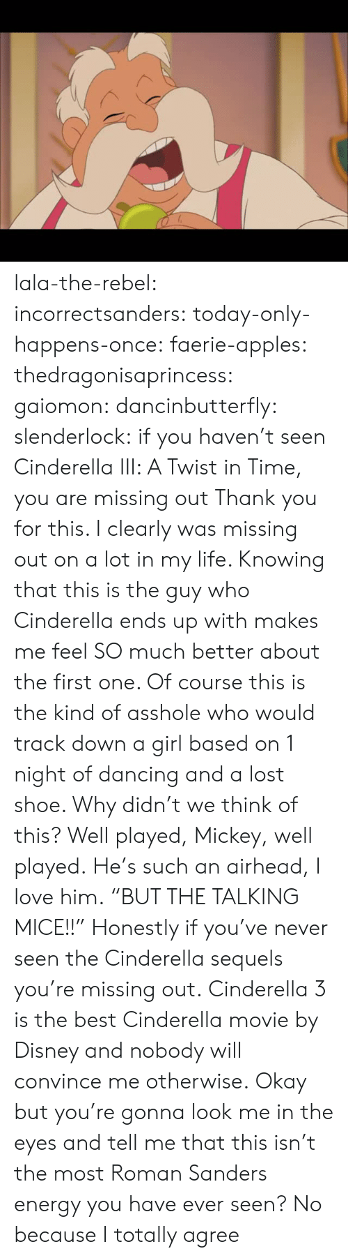 "well played: lala-the-rebel:  incorrectsanders:   today-only-happens-once:   faerie-apples:  thedragonisaprincess:  gaiomon:  dancinbutterfly:  slenderlock: if you haven't seen Cinderella III: A Twist in Time, you are missing out Thank you for this. I clearly was missing out on a lot in my life. Knowing that this is the guy who Cinderella ends up with makes me feel SO much better about the first one. Of course this is the kind of asshole who would track down a girl based on 1 night of dancing and a lost shoe. Why didn't we think of this? Well played, Mickey, well played.  He's such an airhead, I love him.  ""BUT THE TALKING MICE!!""  Honestly if you've never seen the Cinderella sequels you're missing out.  Cinderella 3 is the best Cinderella movie by Disney and nobody will convince me otherwise.   Okay but you're gonna look me in the eyes and tell me that this isn't the most Roman Sanders energy you have ever seen?    No because I totally agree"
