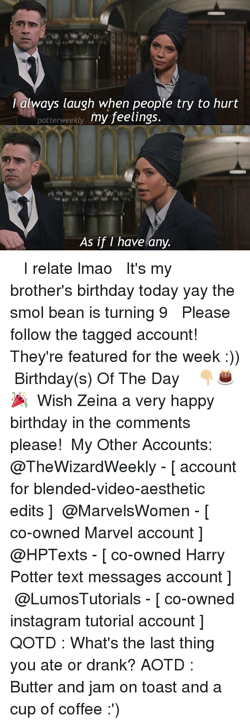 Beaned: lalways laugh when people try to hurt  potterweekty my feelings.  As if I have any. ✎✐✎ ↯ ⇢ I relate lmao ↯ ⇢ It's my brother's birthday today yay the smol bean is turning 9 ↯ ⇢ Please follow the tagged account! They're featured for the week :)) ✎✐✎ Birthday(s) Of The Day 👇🏼🎂🎉 ⇢ Wish Zeina a very happy birthday in the comments please! ✎✐✎ My Other Accounts: ⇢ @TheWizardWeekly - [ account for blended-video-aesthetic edits ] ⇢ @MarvelsWomen - [ co-owned Marvel account ] ⇢ @HPTexts - [ co-owned Harry Potter text messages account ] ⇢ @LumosTutorials - [ co-owned instagram tutorial account ] ✎✐✎ QOTD : What's the last thing you ate or drank? AOTD : Butter and jam on toast and a cup of coffee :')