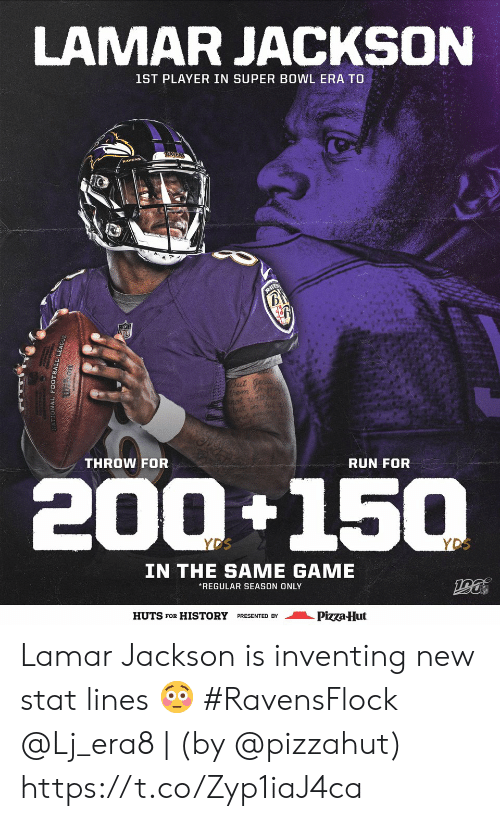 Football, Memes, and Pizza: LAMAR JACKSON  1ST PLAYER IN SUPER BOWL ERA TO  RAYEN  B  But ge  hem my  not udhou  but in  THROW FOR  RUN FOR  200+150  YDS  YDS  IN THE SAME GAME  REGULAR SEASON ONLY  HUTS FOR HISTORY PRESENTED BY  Pizza-Hut  ONAL FOOTBALL LE Lamar Jackson is inventing new stat lines 😳 #RavensFlock  @Lj_era8 | (by @pizzahut) https://t.co/Zyp1iaJ4ca