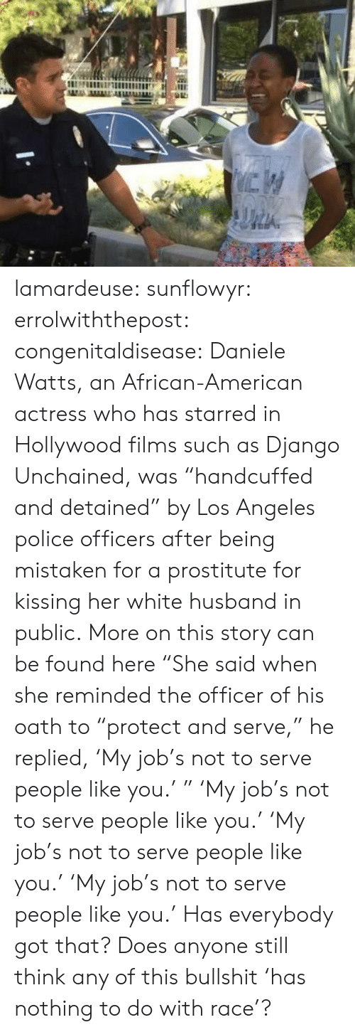 "celebrity: lamardeuse: sunflowyr:  errolwiththepost:  congenitaldisease:  Daniele Watts, an African-American actress who has starred in Hollywood films such as Django Unchained, was ""handcuffed and detained"" by Los Angeles police officers after being mistaken for a prostitute for kissing her white husband in public.  More on this story can be found here  ""She said when she reminded the officer of his oath to ""protect and serve,"" he replied, 'My job's not to serve people like you.' ""   'My job's not to serve people like you.'   'My job's not to serve people like you.'   'My job's not to serve people like you.'  Has everybody got that? Does anyone still think any of this bullshit 'has nothing to do with race'?"