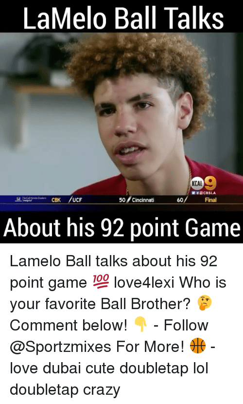 Crazy, Cute, and Lol: LaMelo Ball Talks  KCAL  ME CBSLA  50 Cincinnati  60  Final  CBK  UCF  About his 92 point Game Lamelo Ball talks about his 92 point game 💯 love4lexi Who is your favorite Ball Brother? 🤔 Comment below! 👇 - Follow @Sportzmixes For More! 🏀 - love dubai cute doubletap lol doubletap crazy