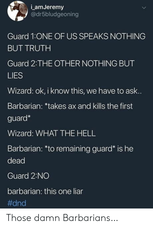 DnD, Hell, and Truth: LamJeremy  @dr5bludgeoning  Guard 1:ONE OF US SPEAKS NOTHING  BUT TRUTH  Guard 2:THE OTHER NOTHING BUT  LIES  Wizard: ok, i know this, we have to ask...  Barbarian: *takes ax and kills the first  guard*  Wizard: WHATTHE HELL  Barbarian: *to remaining guard* is he  dead  Guard 2:NO  barbarian: this one liar  Those damn Barbarians…