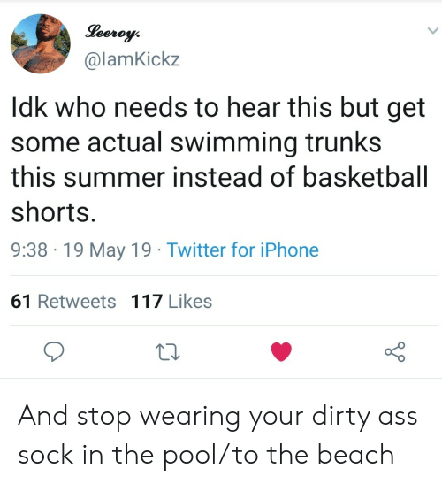 Trunks: @lamKickz  Idk who needs to hear this but get  some actual swimming trunks  this summer instead of basketball  shorts  9:38 19 May 19 Twitter for iPhone  61 Retweets 117 Likes And stop wearing your dirty ass sock in the pool/to the beach