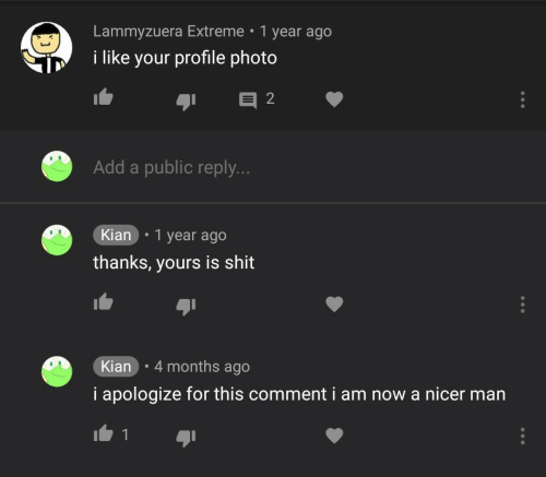 Shit, Add, and Extreme: Lammyzuera Extreme 1 year ago  i like your profile photo  Add a public reply.  Kian .1 year ago  thanks, yours is shit  Kian 4 months ago  i apologize for this comment i am now a nicer man