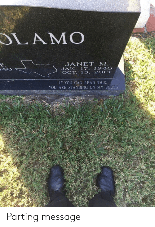 if you can read this: LAMO  JANET M  JAN. 17 194O  OCT 15. 2013  IF YOU CAN READ THIS  YOU ARE STANDING ON MY BOOBS Parting message