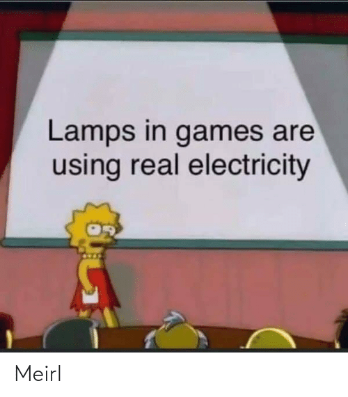 Lamps: Lamps in games are  using real electricity Meirl