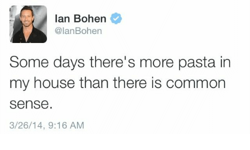 My House, Common, and House: lan Bohen  @lanBohen  Some days there's more pasta in  my house than there is common  sense  3/26/14, 9:16 ANM