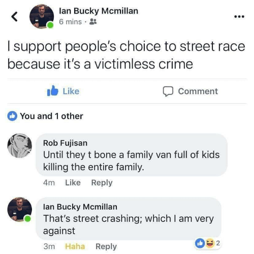 Crime, Family, and Kids: lan Bucky Mcmillan  6 mins  I support people's choice to street race  because it's a victimless crime  b Like  Comment  You and 1 other  Rob Fujisan  Until they t bone a family van full of kids  killing the entire family.  4m Like Reply  lan Bucky Mcmillan  That's street crashing; which I am very  against  3m Haha Reply