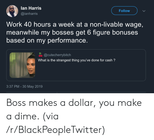 Blackpeopletwitter, Work, and What Is: lan Harris  Follow  @ianharris  Work 40 hours a week at a non-livable wage,  meanwhile my bosses get 6 figure bonuses  based on my performance.  @cutecherrybitch  What is the strangest thing you've done for cash?  3:37 PM -30 May 2019 Boss makes a dollar, you make a dime. (via /r/BlackPeopleTwitter)