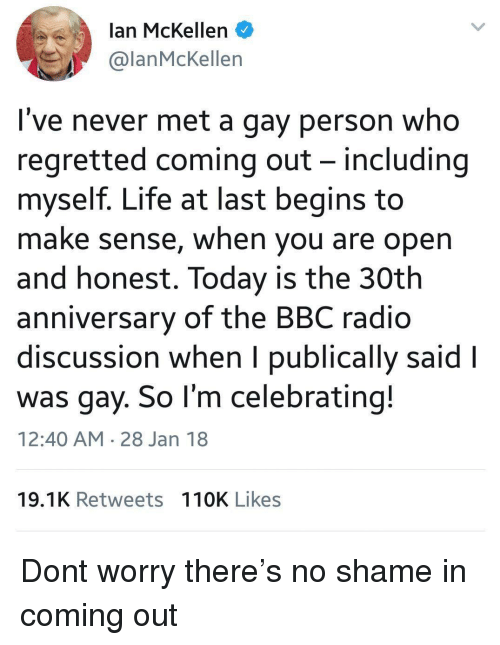 Life, Radio, and Today: lan McKellen  @lanMcKellen  I've never met a gay person who  regretted coming out - including  myself. Life at last begins to  make sense, when you are open  and honest. Today is the 30th  anniversary of the BBC radio  discussion when I publically said l  was gay. So l'm celebrating!  12:40 AM 28 Jan 18  19.1K Retweets 110K Likes Dont worry there's no shame in coming out