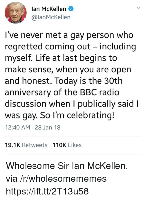 Ian McKellen: lan McKellen  @lanMcKellen  I've never met a gay person who  regretted coming out - including  myself. Life at last begins to  make sense, when you are open  and honest. Today is the 30th  anniversary of the BBC radio  discussion when I publically said l  was gay. So l'm celebrating!  12:40 AM 28 Jan 18  19.1K Retweets 110K Likes Wholesome Sir Ian McKellen. via /r/wholesomememes https://ift.tt/2T13u58
