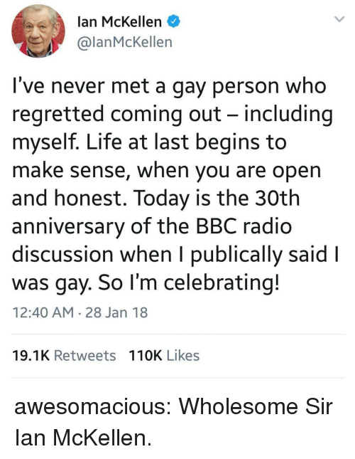 Ian McKellen: lan McKellen  @lanMcKellen  I've never met a gay person who  regretted coming out - including  myself. Life at last begins to  make sense, when you are open  and honest. Today is the 30th  anniversary of the BBC radio  discussion when I publically said l  was gay. So l'm celebrating!  12:40 AM 28 Jan 18  19.1K Retweets 110K Likes awesomacious:  Wholesome Sir Ian McKellen.