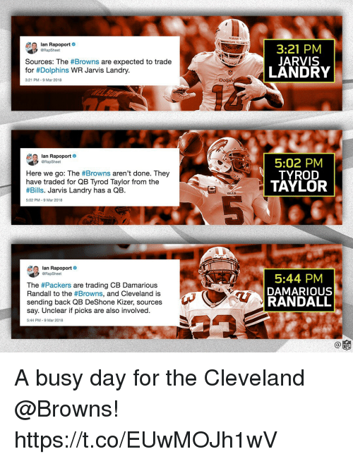Busy Day: lan Rapoport  RapSheet  3:21 PM  JARVIS  LANDRY  Sources: The #Browns are expected to trade  for #Dolphins WR Jarvis Landry.  3:21 PM-9 Mar 2018  Dolph  Ian Rapoport  Here we go: The #Browns aren't done. They  have traded for QB Tyrod Taylor from the  #Bills. Jarvis Landry has a QB.  5:02 PM  TYROD  TAYLOR  BILLS  5:02 PM-9 Mar 2018  lan Rapoport  eRapSheet  The #Packers are trading CB Damarious  Randall to the #Browns, and Cleveland is  sending back QB DeShone Kizer, sources  say. Unclear if picks are also involved.  5:44 PM  DAMARIOUS  RANDALL  5:44 PM-9 Mar 2018 A busy day for the Cleveland @Browns! https://t.co/EUwMOJh1wV