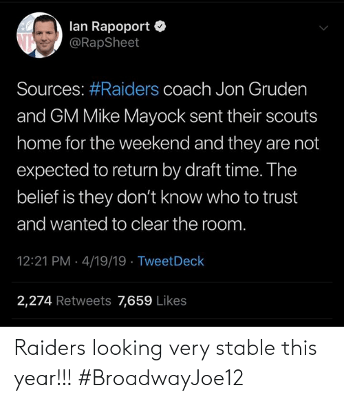 Memes, Home, and Raiders: lan Rapoport  @RapSheet  Sources: #Raiders coach Jon Gruden  and GM Mike Mayock sent their scouts  home for the weekend and they are not  expected to return by draft time. The  belief is they don't know who to trust  and wanted to clear the room  12:21 PM 4/19/19 TweetDeck  2,274 Retweets 7,659 Like:s Raiders looking very stable this year!!! #BroadwayJoe12