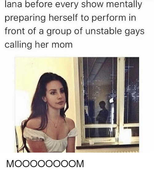Fronting: lana before every show mentally  preparing herself to perform in  front of a group of unstable gays  calling her mom MOOOOOOOOM