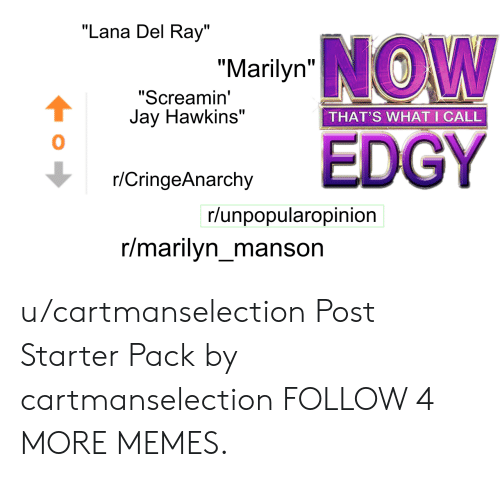 "R Cringeanarchy: ""Lana Del Ray""  ""Marilyn W  ""Screamin'  Jay Hawkins""  THAT'S WHAT I CALL  EDGY  r/CringeAnarchy  r/unpopularopinion  r/marilyn_manson u/cartmanselection Post Starter Pack by cartmanselection FOLLOW 4 MORE MEMES."